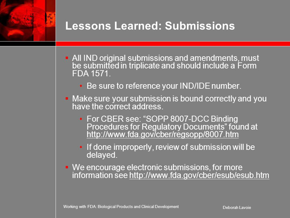 Working with FDA: Biological Products and Clinical Development Deborah Lavoie Lessons Learned: Submissions  All IND original submissions and amendments, must be submitted in triplicate and should include a Form FDA 1571.