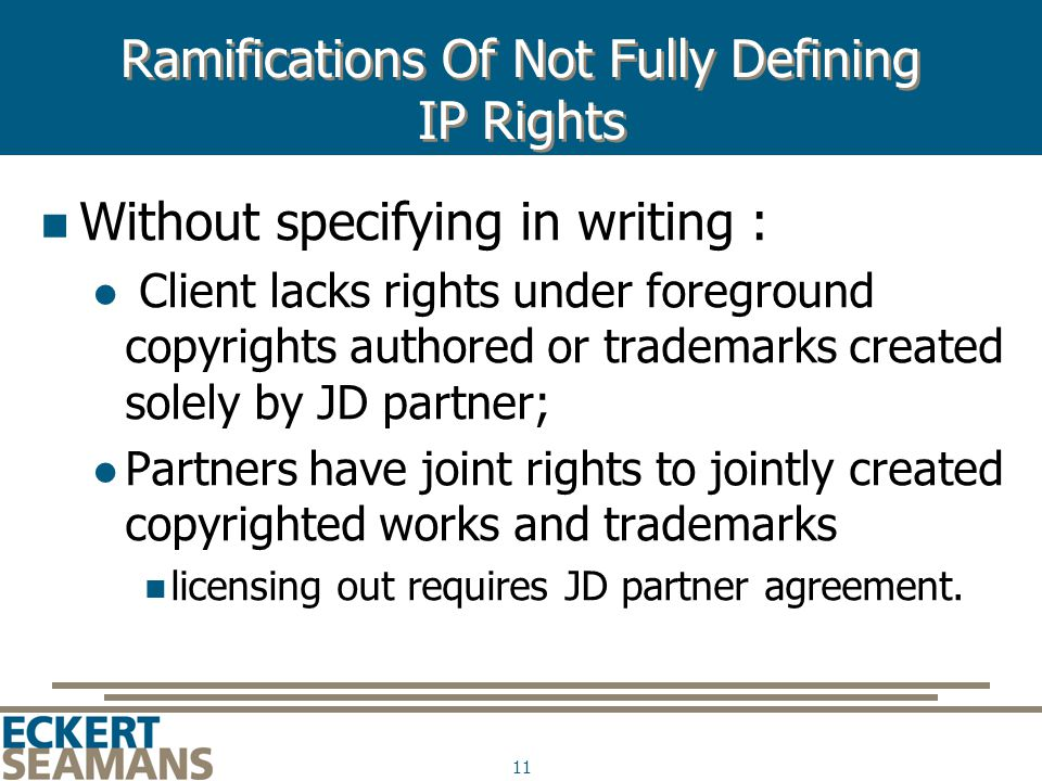 11 Ramifications Of Not Fully Defining IP Rights Without specifying in writing : Client lacks rights under foreground copyrights authored or trademarks created solely by JD partner; Partners have joint rights to jointly created copyrighted works and trademarks licensing out requires JD partner agreement.