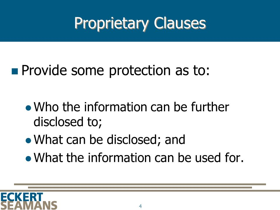 4 Proprietary Clauses Provide some protection as to: Who the information can be further disclosed to; What can be disclosed; and What the information can be used for.