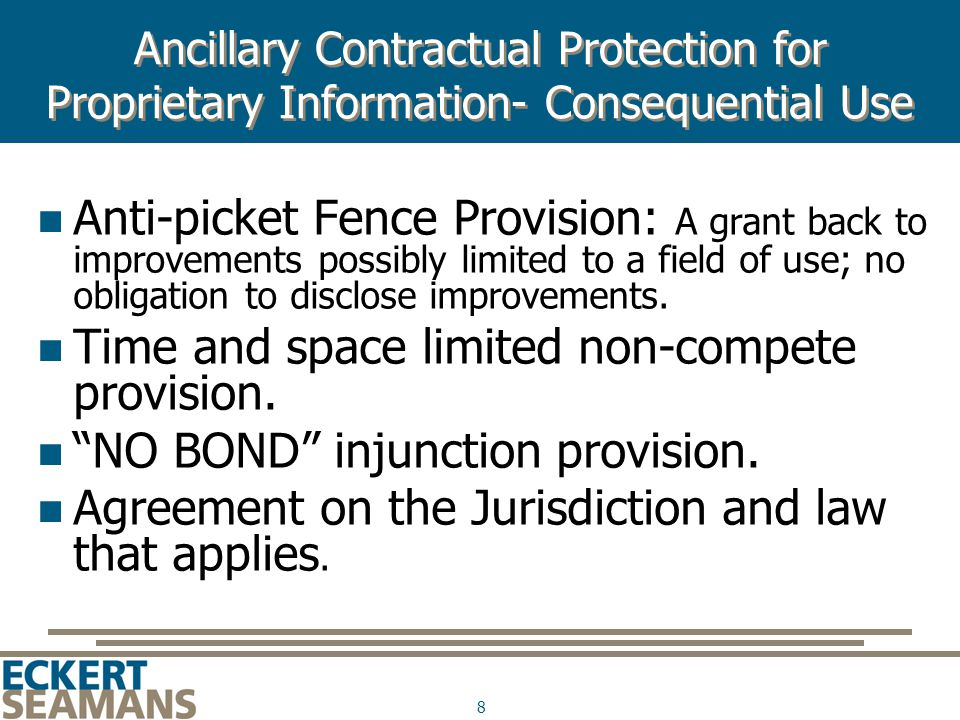 8 Ancillary Contractual Protection for Proprietary Information- Consequential Use Anti-picket Fence Provision: A grant back to improvements possibly limited to a field of use; no obligation to disclose improvements.