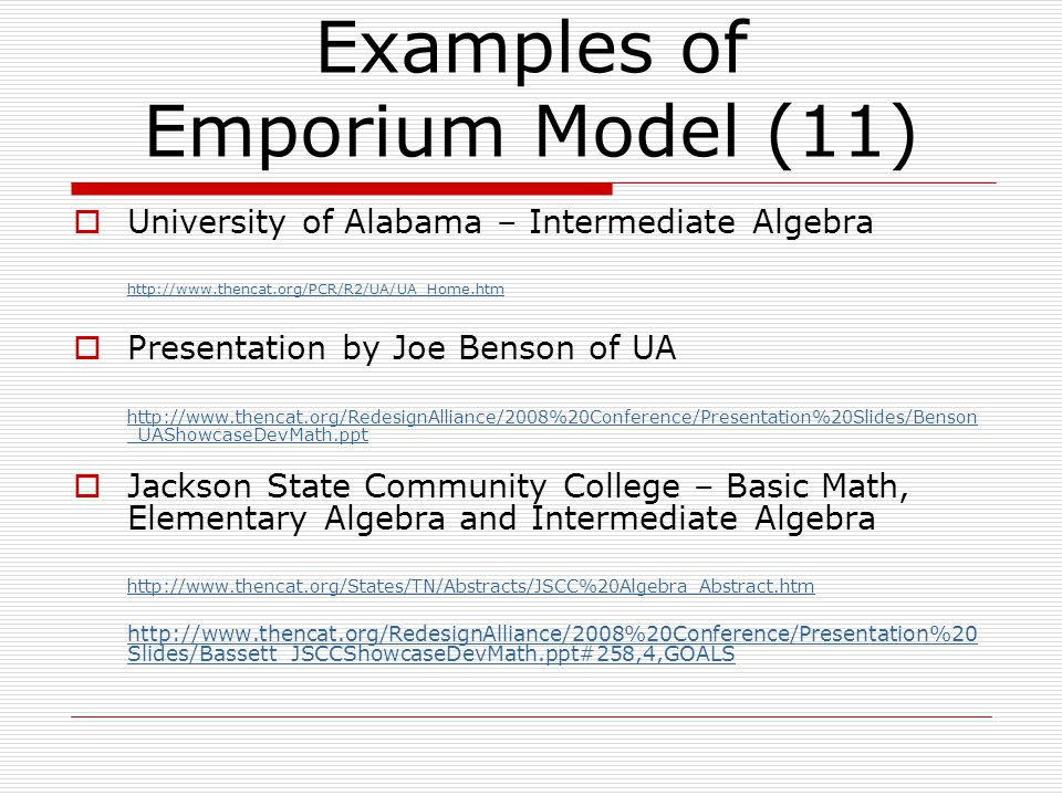  University of Alabama – Intermediate Algebra    Presentation by Joe Benson of UA   _UAShowcaseDevMath.ppt  Jackson State Community College – Basic Math, Elementary Algebra and Intermediate Algebra     Slides/Bassett_JSCCShowcaseDevMath.ppt#258,4,GOALS Examples of Emporium Model (11)