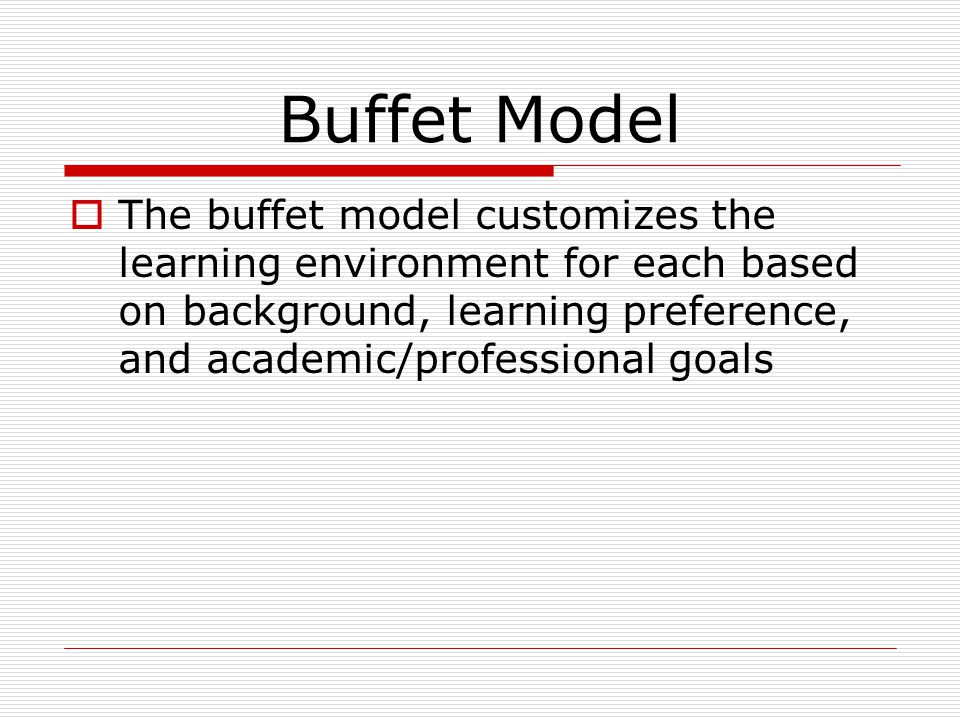 Buffet Model  The buffet model customizes the learning environment for each based on background, learning preference, and academic/professional goals