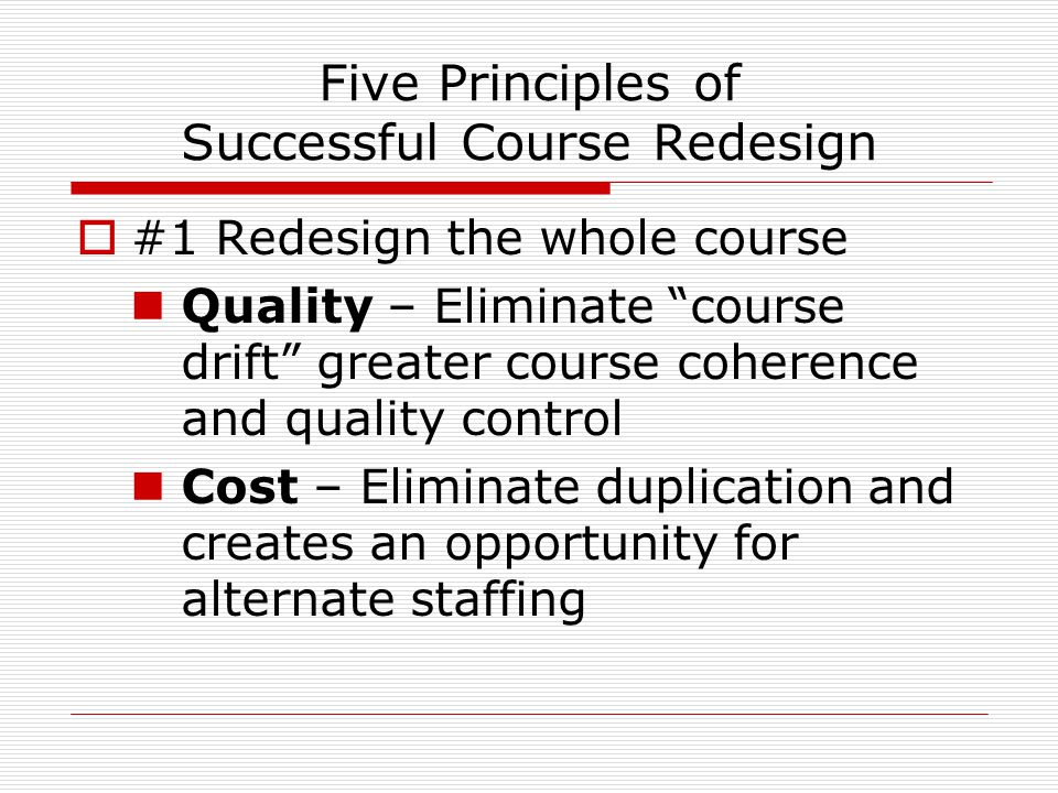 Five Principles of Successful Course Redesign  #1 Redesign the whole course Quality – Eliminate course drift greater course coherence and quality control Cost – Eliminate duplication and creates an opportunity for alternate staffing