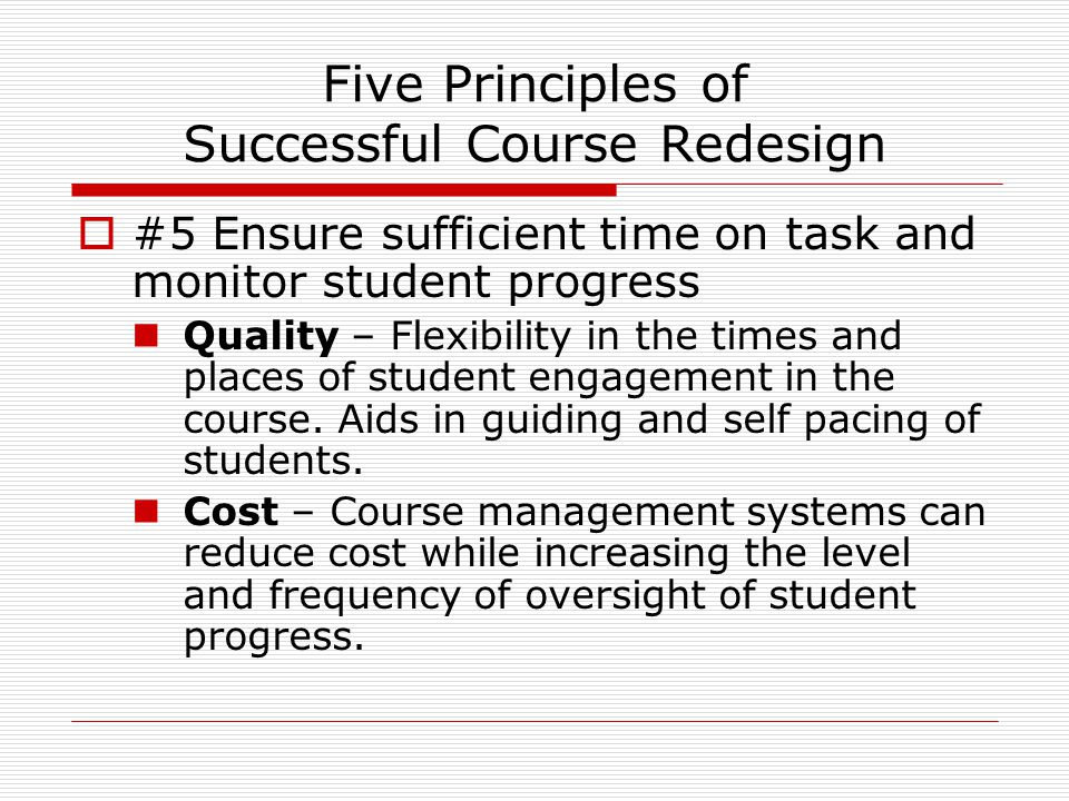 Five Principles of Successful Course Redesign  #5 Ensure sufficient time on task and monitor student progress Quality – Flexibility in the times and places of student engagement in the course.