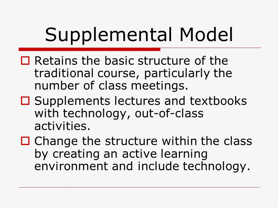Supplemental Model  Retains the basic structure of the traditional course, particularly the number of class meetings.