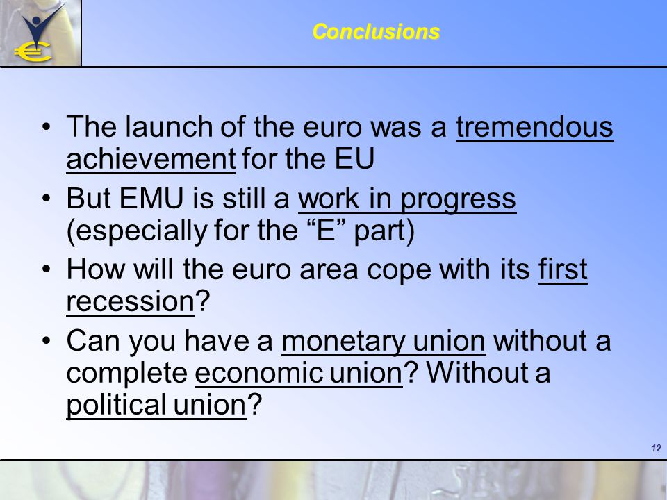 12Conclusions The launch of the euro was a tremendous achievement for the EU But EMU is still a work in progress (especially for the E part) How will the euro area cope with its first recession.