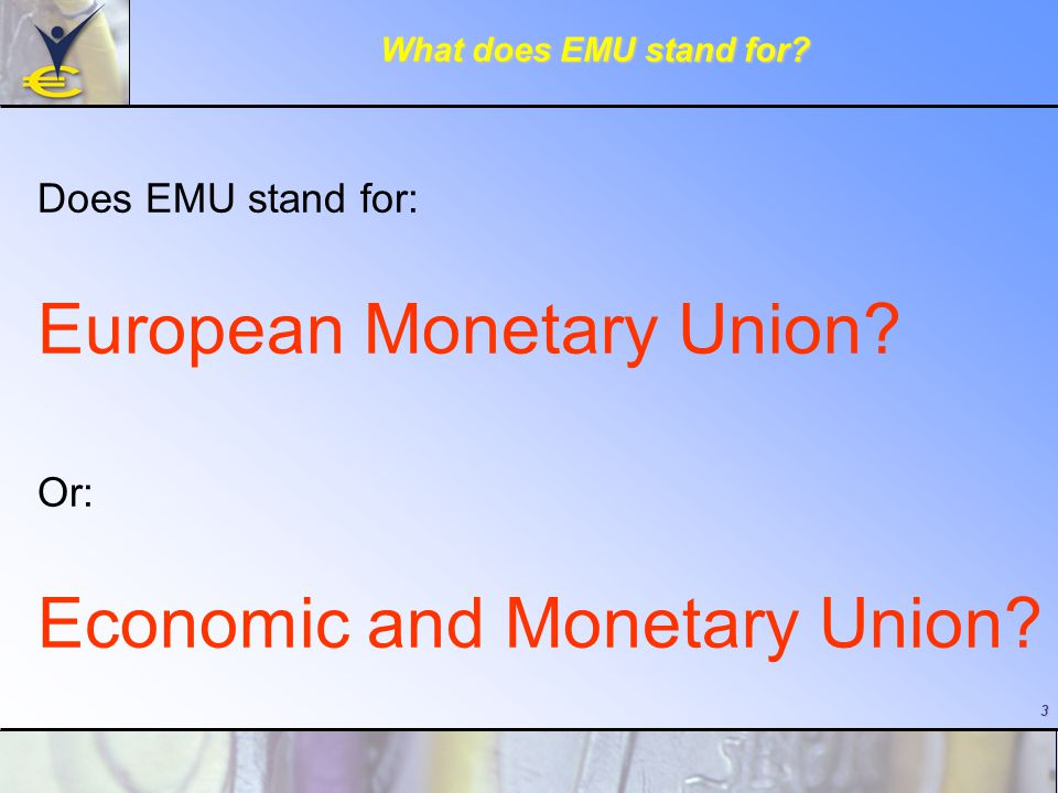 3 What does EMU stand for. Does EMU stand for: European Monetary Union.