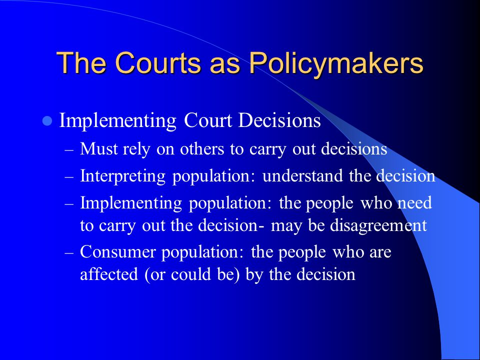 The Courts as Policymakers Implementing Court Decisions – Must rely on others to carry out decisions – Interpreting population: understand the decision – Implementing population: the people who need to carry out the decision- may be disagreement – Consumer population: the people who are affected (or could be) by the decision