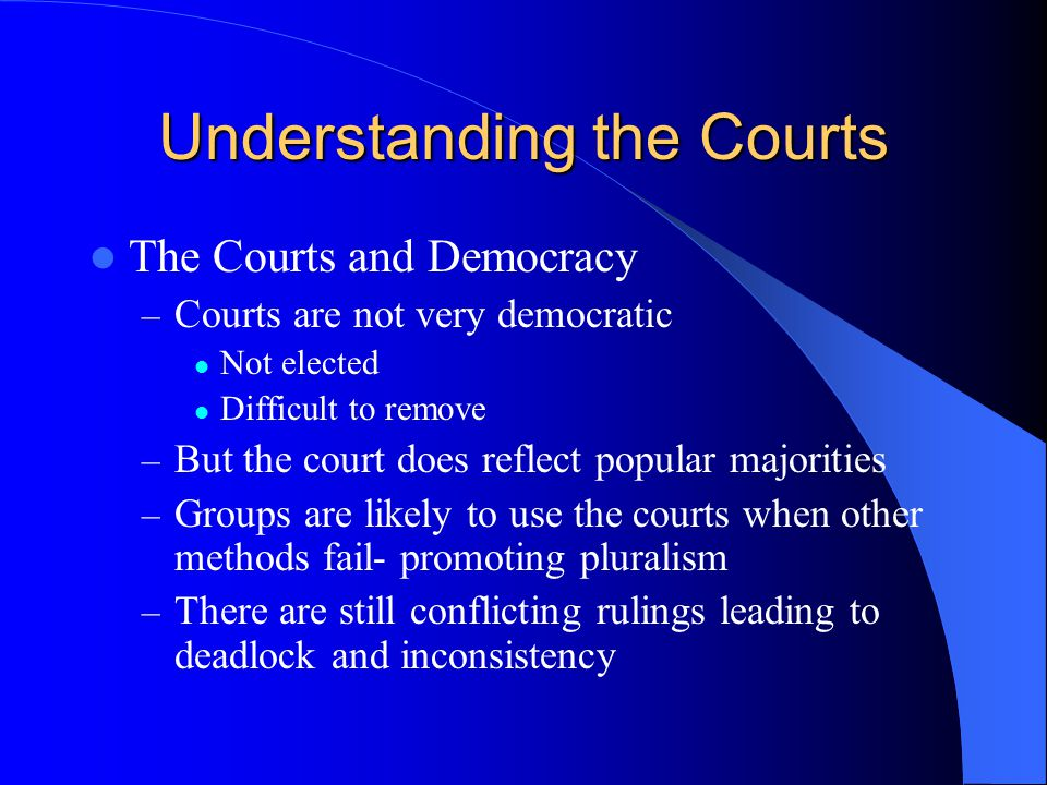 Understanding the Courts The Courts and Democracy – Courts are not very democratic Not elected Difficult to remove – But the court does reflect popular majorities – Groups are likely to use the courts when other methods fail- promoting pluralism – There are still conflicting rulings leading to deadlock and inconsistency