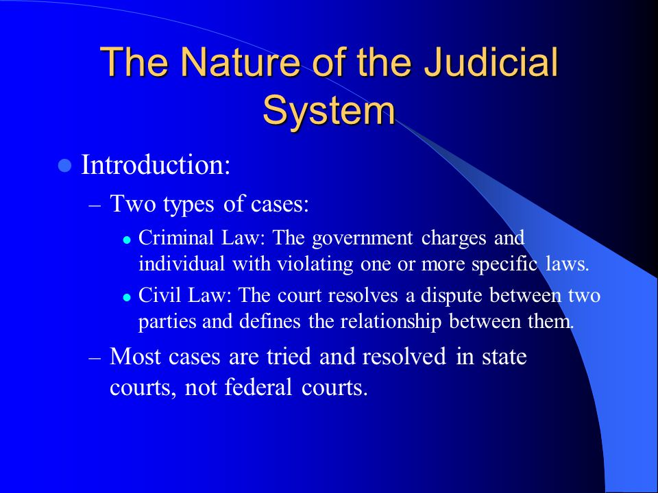 The Nature of the Judicial System Introduction: – Two types of cases: Criminal Law: The government charges and individual with violating one or more specific laws.