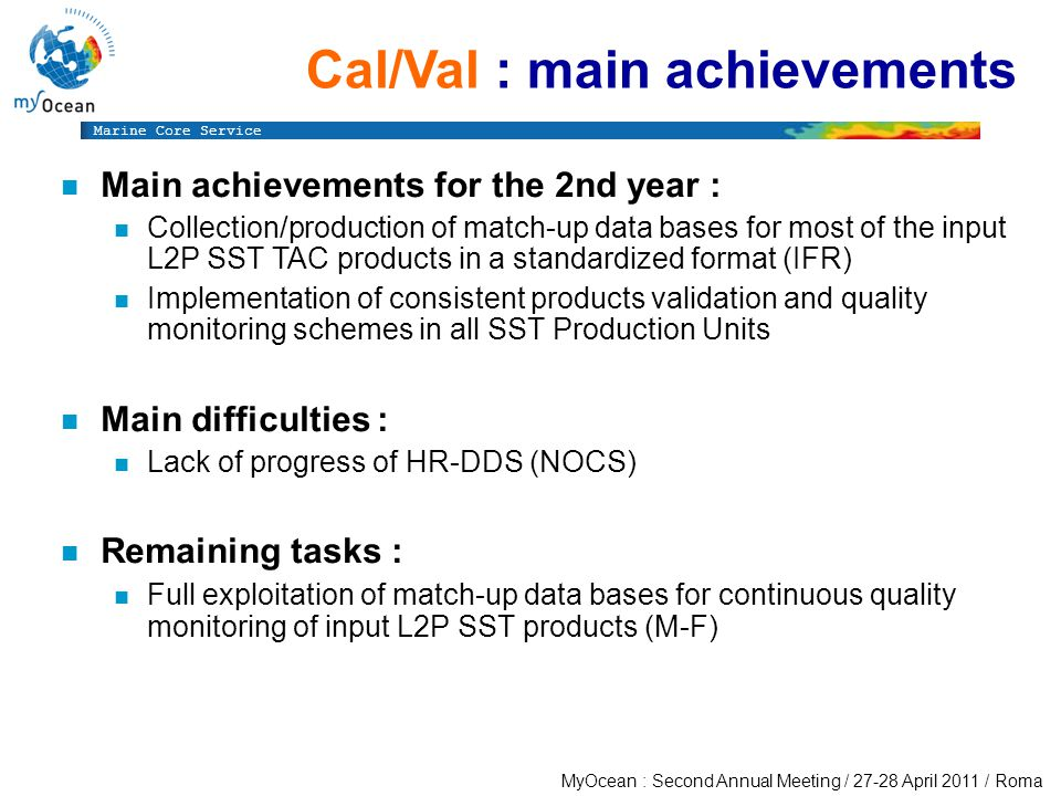 Marine Core Service MyOcean : Second Annual Meeting / April 2011 / Roma Cal/Val : main achievements n Main achievements for the 2nd year : n Collection/production of match-up data bases for most of the input L2P SST TAC products in a standardized format (IFR) n Implementation of consistent products validation and quality monitoring schemes in all SST Production Units n Main difficulties : n Lack of progress of HR-DDS (NOCS) n Remaining tasks : n Full exploitation of match-up data bases for continuous quality monitoring of input L2P SST products (M-F)