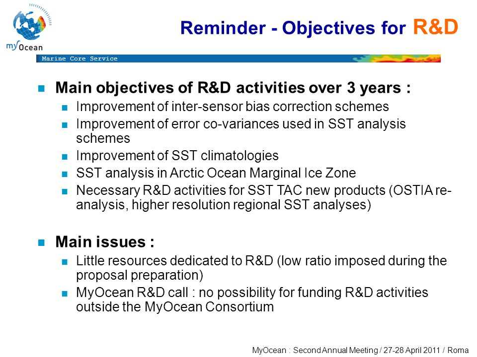 Marine Core Service MyOcean : Second Annual Meeting / April 2011 / Roma n Main objectives of R&D activities over 3 years : n Improvement of inter-sensor bias correction schemes n Improvement of error co-variances used in SST analysis schemes n Improvement of SST climatologies n SST analysis in Arctic Ocean Marginal Ice Zone n Necessary R&D activities for SST TAC new products (OSTIA re- analysis, higher resolution regional SST analyses) n Main issues : n Little resources dedicated to R&D (low ratio imposed during the proposal preparation) n MyOcean R&D call : no possibility for funding R&D activities outside the MyOcean Consortium Reminder - Objectives for R&D