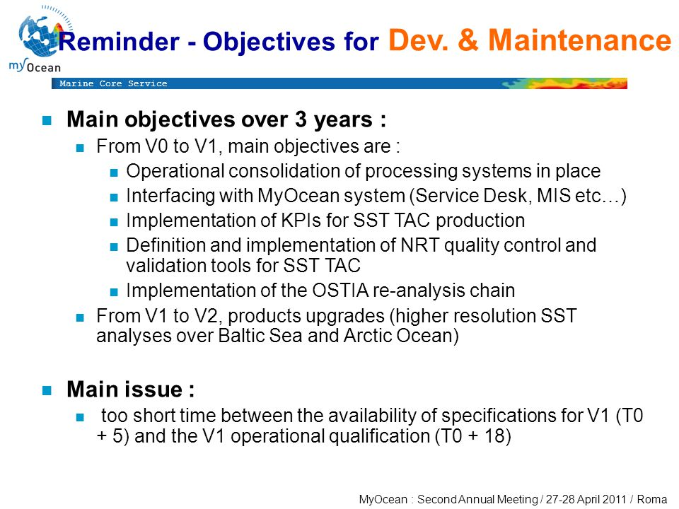 Marine Core Service MyOcean : Second Annual Meeting / April 2011 / Roma n Main objectives over 3 years : n From V0 to V1, main objectives are : n Operational consolidation of processing systems in place n Interfacing with MyOcean system (Service Desk, MIS etc…) n Implementation of KPIs for SST TAC production n Definition and implementation of NRT quality control and validation tools for SST TAC n Implementation of the OSTIA re-analysis chain n From V1 to V2, products upgrades (higher resolution SST analyses over Baltic Sea and Arctic Ocean) n Main issue : n too short time between the availability of specifications for V1 (T0 + 5) and the V1 operational qualification (T0 + 18) Reminder - Objectives for Dev.