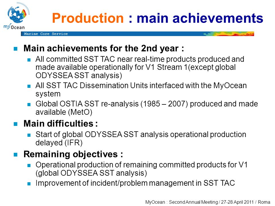 Marine Core Service MyOcean : Second Annual Meeting / April 2011 / Roma Production : main achievements n Main achievements for the 2nd year : n All committed SST TAC near real-time products produced and made available operationally for V1 Stream 1(except global ODYSSEA SST analysis) n All SST TAC Dissemination Units interfaced with the MyOcean system n Global OSTIA SST re-analysis (1985 – 2007) produced and made available (MetO) n Main difficulties : n Start of global ODYSSEA SST analysis operational production delayed (IFR) n Remaining objectives : n Operational production of remaining committed products for V1 (global ODYSSEA SST analysis) n Improvement of incident/problem management in SST TAC