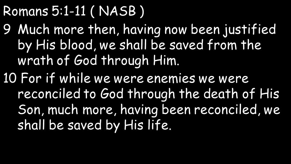 Romans 5:1-11 ( NASB ) 9Much more then, having now been justified by His blood, we shall be saved from the wrath of God through Him.