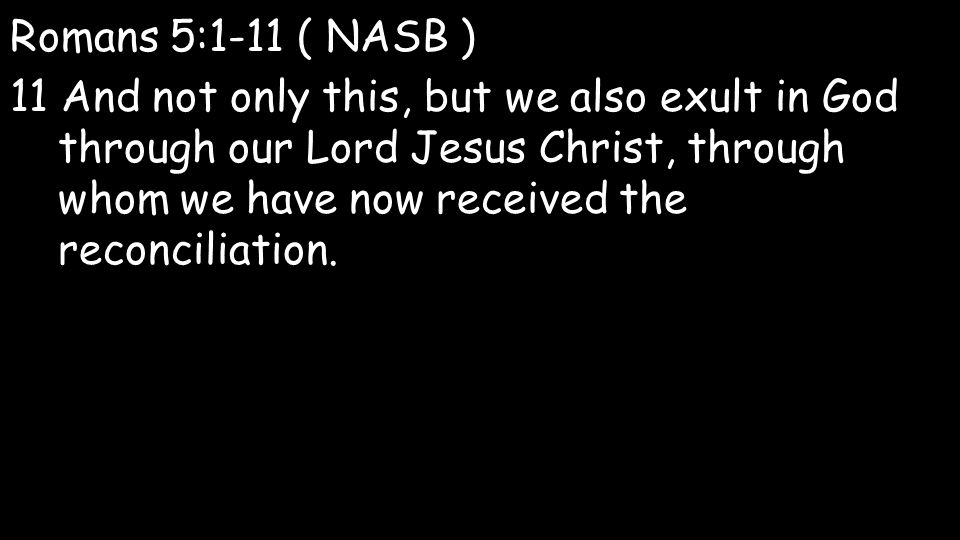 Romans 5:1-11 ( NASB ) 11 And not only this, but we also exult in God through our Lord Jesus Christ, through whom we have now received the reconciliation.