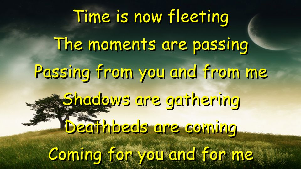Time is now fleeting The moments are passing Passing from you and from me Shadows are gathering Deathbeds are coming Coming for you and for me Time is now fleeting The moments are passing Passing from you and from me Shadows are gathering Deathbeds are coming Coming for you and for me