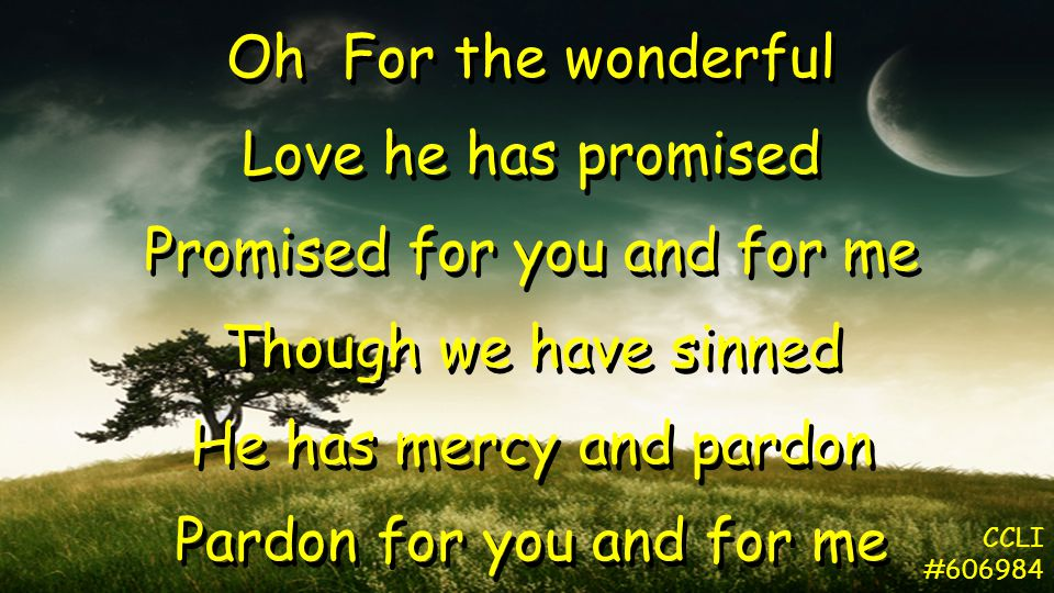 Oh For the wonderful Love he has promised Promised for you and for me Though we have sinned He has mercy and pardon Pardon for you and for me Oh For the wonderful Love he has promised Promised for you and for me Though we have sinned He has mercy and pardon Pardon for you and for me CCLI #606984