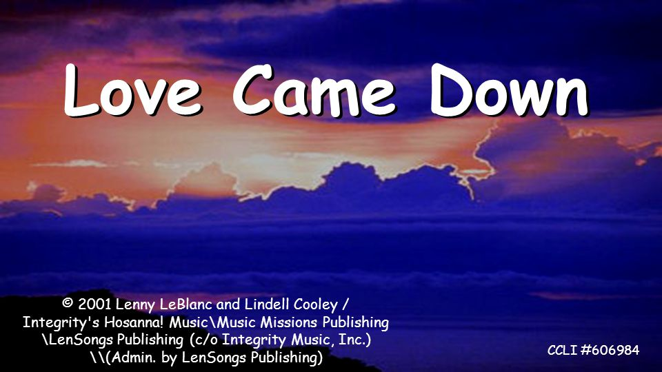 Love Came Down © 2001 Lenny LeBlanc and Lindell Cooley / Integrity s Hosanna.