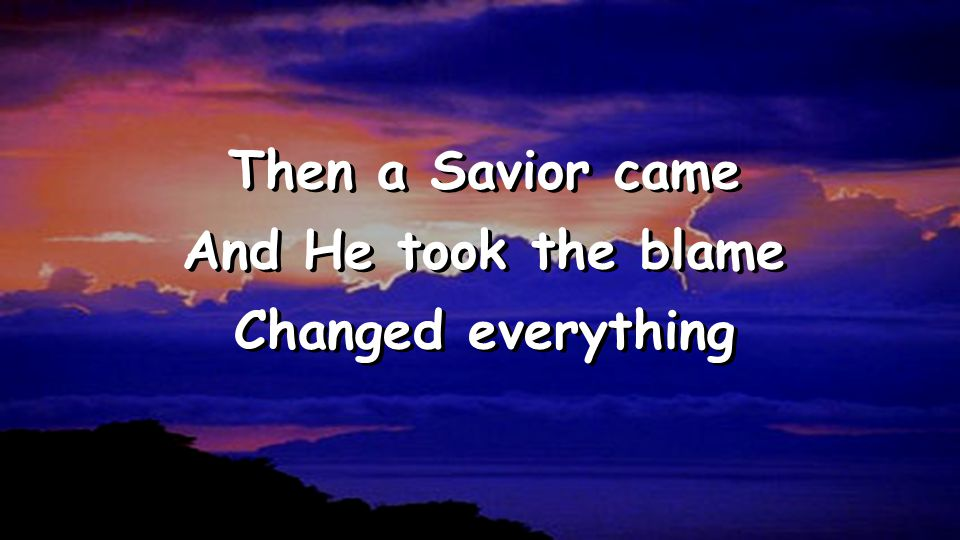 Then a Savior came And He took the blame Changed everything Then a Savior came And He took the blame Changed everything