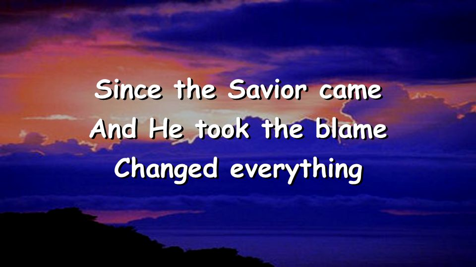 Since the Savior came And He took the blame Changed everything Since the Savior came And He took the blame Changed everything