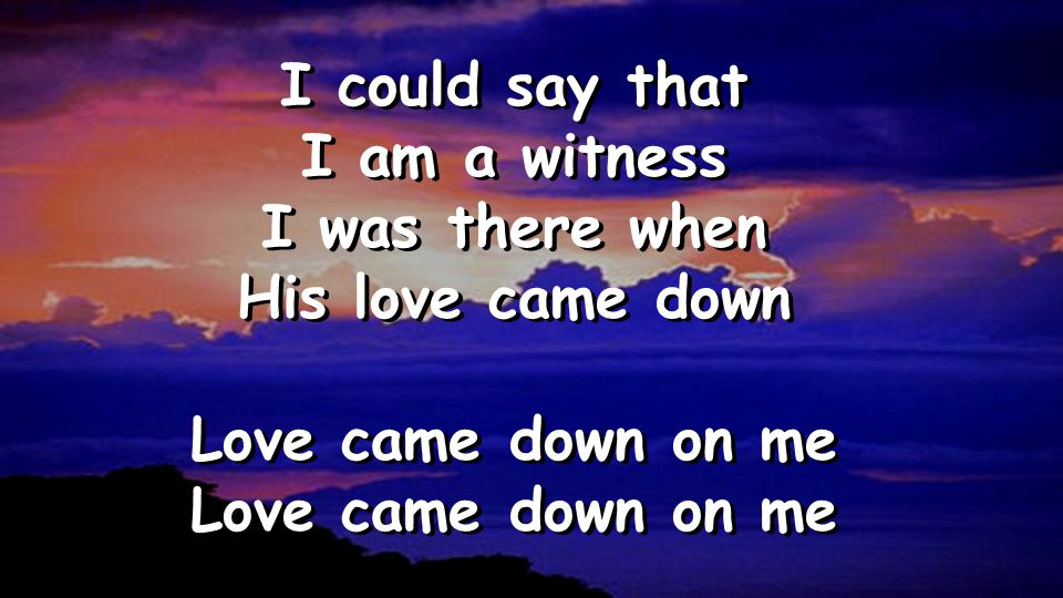 I could say that I am a witness I was there when His love came down Love came down on me I could say that I am a witness I was there when His love came down Love came down on me