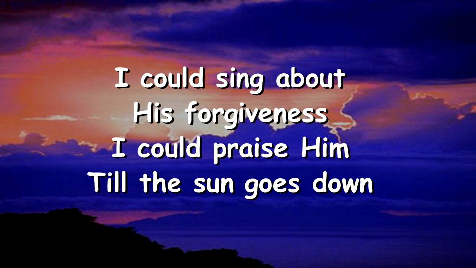 I could sing about His forgiveness I could praise Him Till the sun goes down I could sing about His forgiveness I could praise Him Till the sun goes down