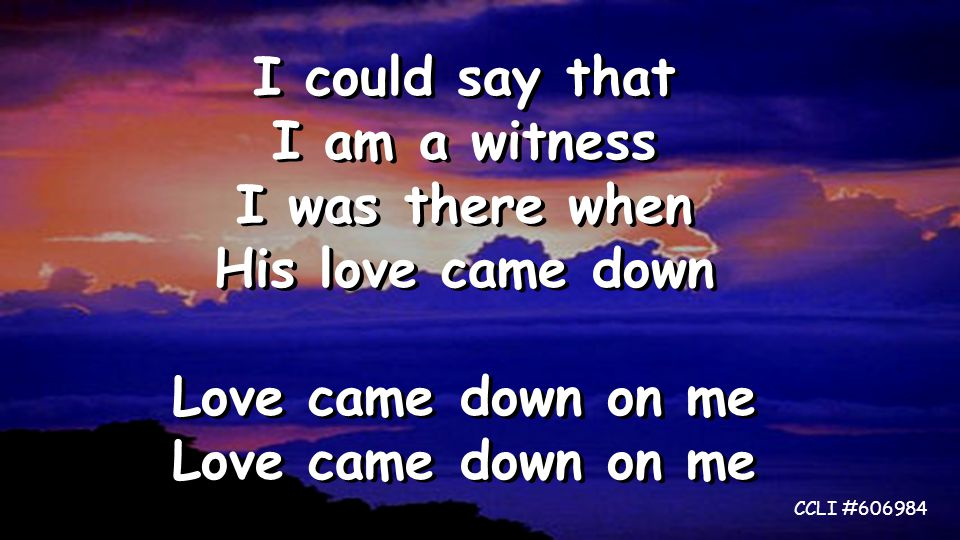 I could say that I am a witness I was there when His love came down Love came down on me I could say that I am a witness I was there when His love came down Love came down on me CCLI #606984