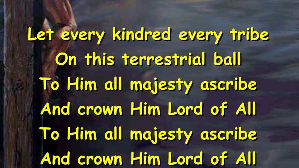 Let every kindred every tribe On this terrestrial ball To Him all majesty ascribe And crown Him Lord of All To Him all majesty ascribe And crown Him Lord of All Let every kindred every tribe On this terrestrial ball To Him all majesty ascribe And crown Him Lord of All To Him all majesty ascribe And crown Him Lord of All