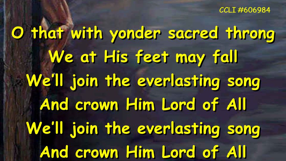 O that with yonder sacred throng We at His feet may fall We'll join the everlasting song And crown Him Lord of All We'll join the everlasting song And crown Him Lord of All O that with yonder sacred throng We at His feet may fall We'll join the everlasting song And crown Him Lord of All We'll join the everlasting song And crown Him Lord of All CCLI #606984