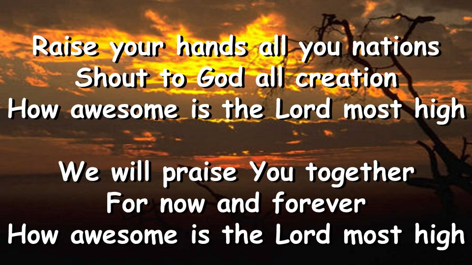 Raise your hands all you nations Shout to God all creation How awesome is the Lord most high We will praise You together For now and forever How awesome is the Lord most high Raise your hands all you nations Shout to God all creation How awesome is the Lord most high We will praise You together For now and forever How awesome is the Lord most high