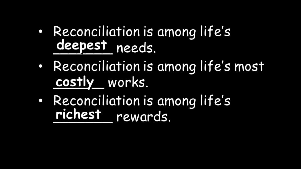 Reconciliation is among life's _______ needs. Reconciliation is among life's most ______ works.