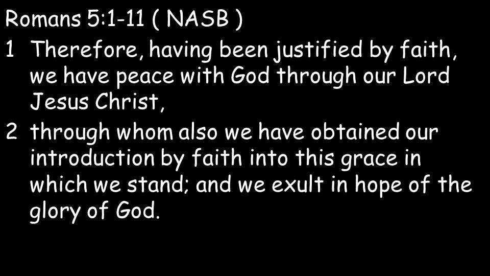 Romans 5:1-11 ( NASB ) 1Therefore, having been justified by faith, we have peace with God through our Lord Jesus Christ, 2through whom also we have obtained our introduction by faith into this grace in which we stand; and we exult in hope of the glory of God.