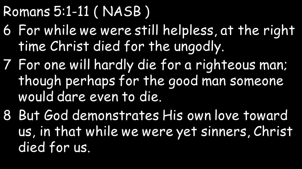 Romans 5:1-11 ( NASB ) 6For while we were still helpless, at the right time Christ died for the ungodly.