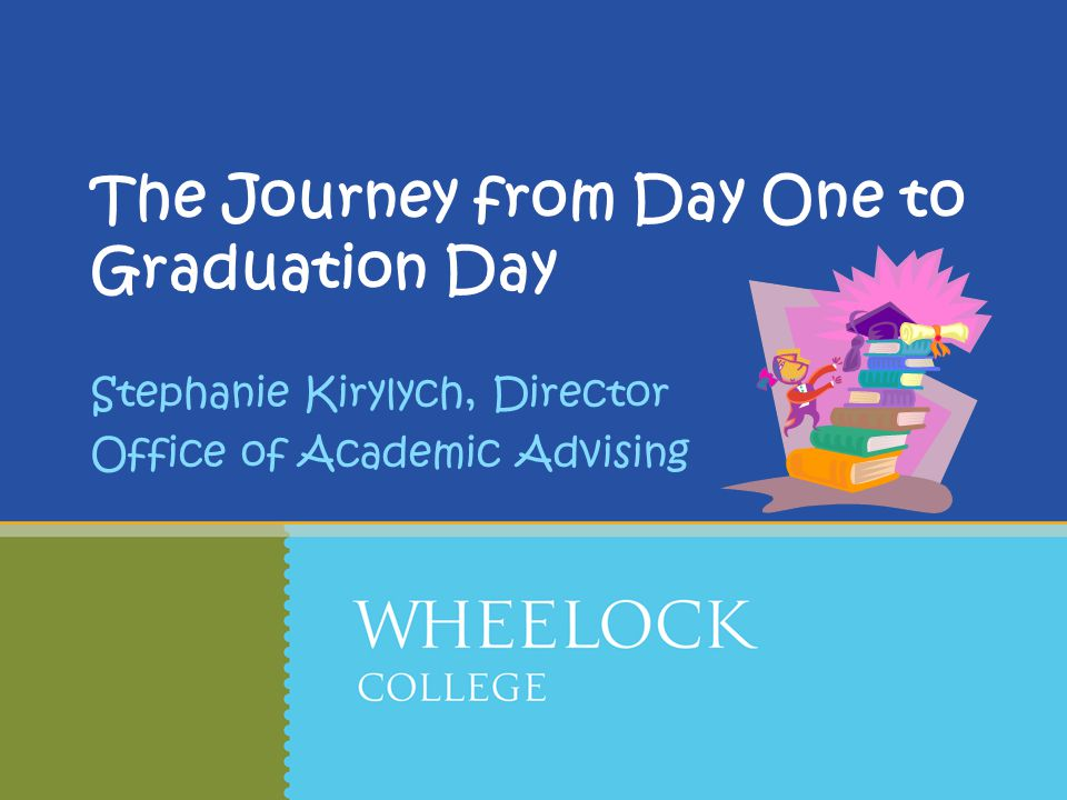 The Journey from Day One to Graduation Day Stephanie Kirylych, Director Office of Academic Advising