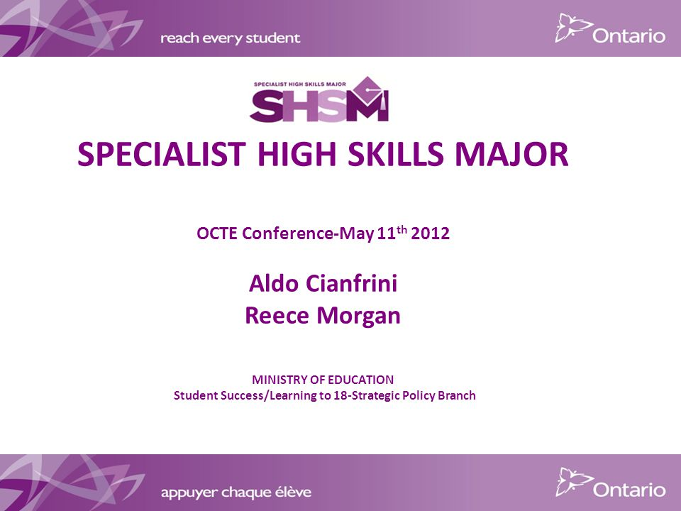 SPECIALIST HIGH SKILLS MAJOR OCTE Conference-May 11 th 2012 Aldo Cianfrini Reece Morgan MINISTRY OF EDUCATION Student Success/Learning to 18-Strategic Policy Branch