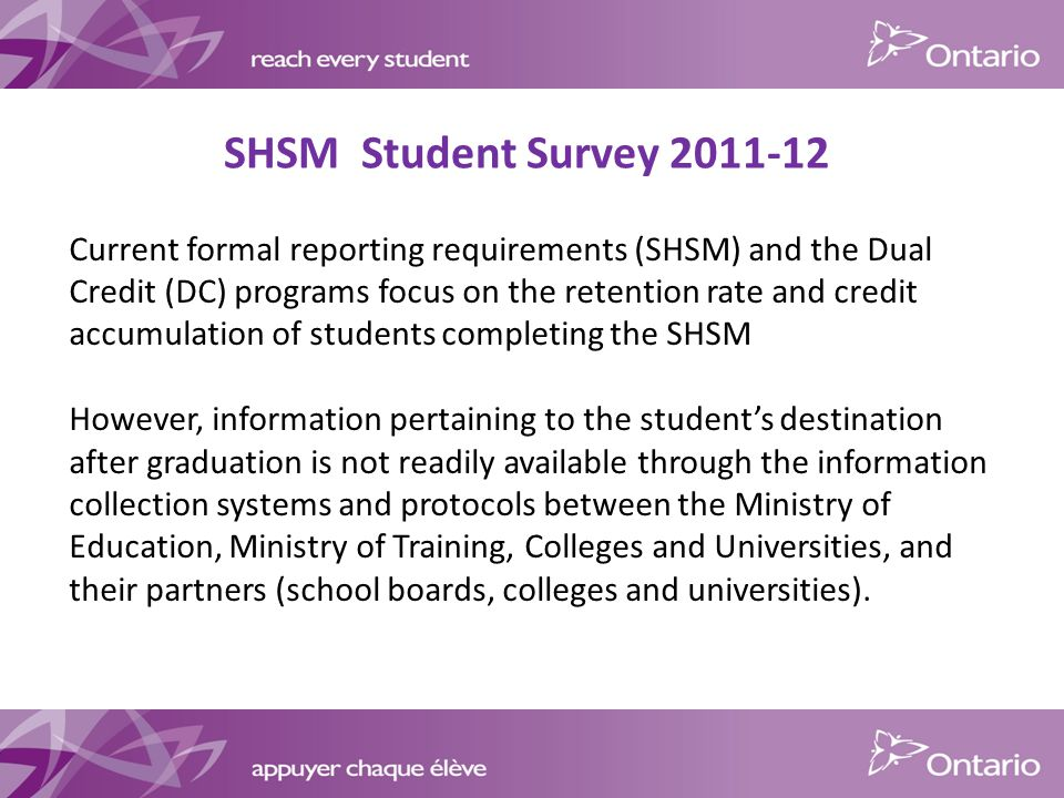 SHSM Student Survey Current formal reporting requirements (SHSM) and the Dual Credit (DC) programs focus on the retention rate and credit accumulation of students completing the SHSM However, information pertaining to the student's destination after graduation is not readily available through the information collection systems and protocols between the Ministry of Education, Ministry of Training, Colleges and Universities, and their partners (school boards, colleges and universities).