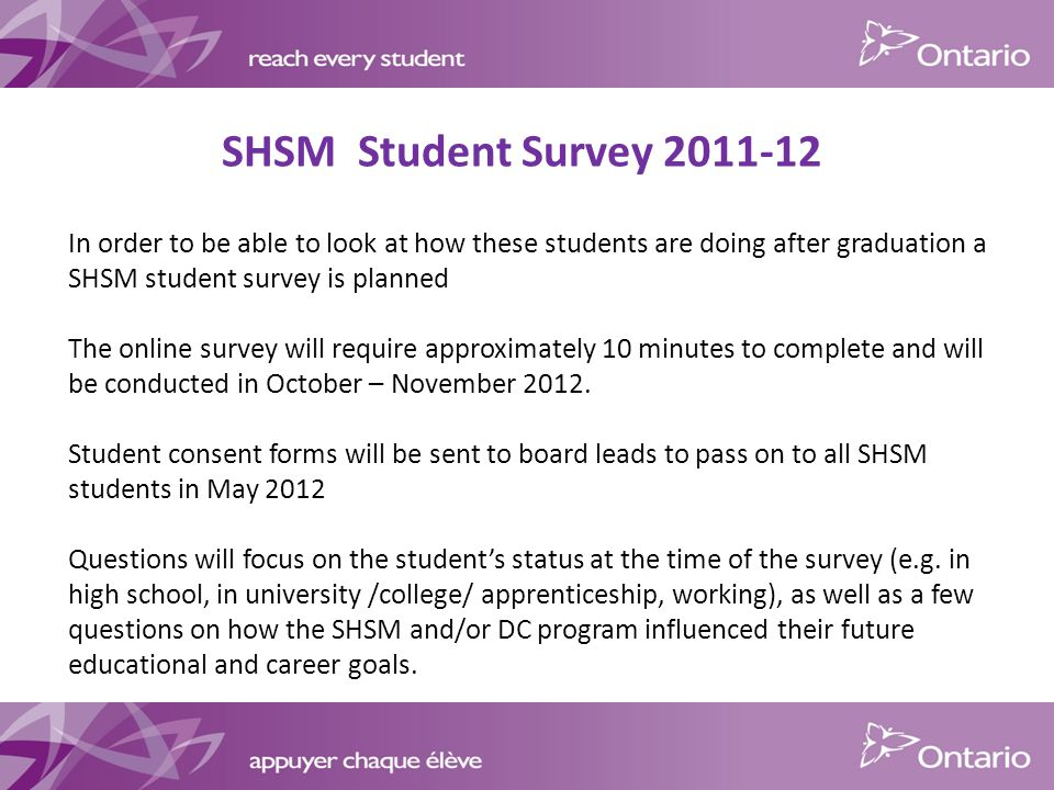 SHSM Student Survey In order to be able to look at how these students are doing after graduation a SHSM student survey is planned The online survey will require approximately 10 minutes to complete and will be conducted in October – November 2012.