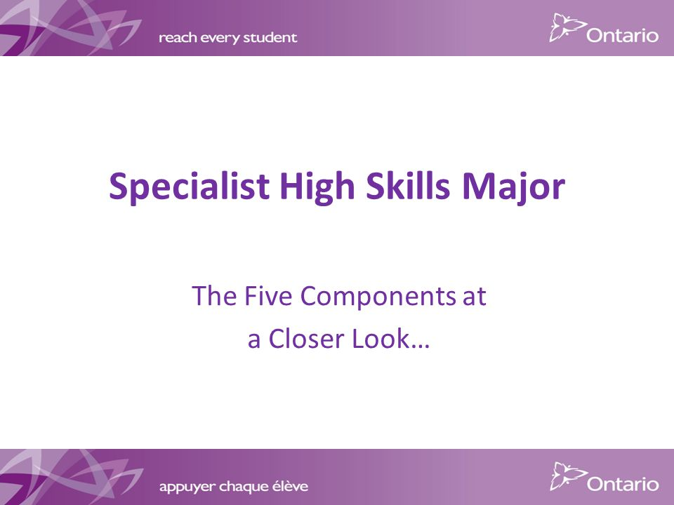 Specialist High Skills Major The Five Components at a Closer Look…