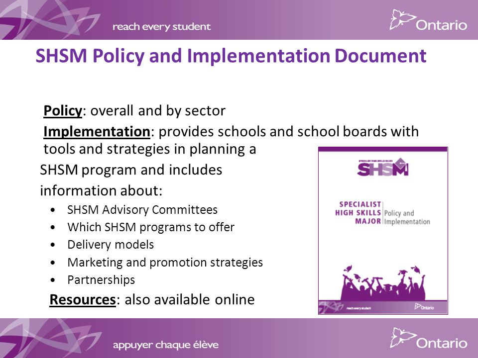 Policy: overall and by sector Implementation: provides schools and school boards with tools and strategies in planning a SHSM program and includes information about: SHSM Advisory Committees Which SHSM programs to offer Delivery models Marketing and promotion strategies Partnerships Resources: also available online SHSM Policy and Implementation Document