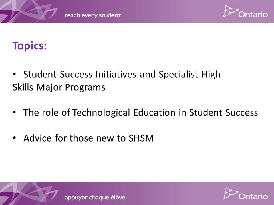 Topics: Student Success Initiatives and Specialist High Skills Major Programs The role of Technological Education in Student Success Advice for those new to SHSM