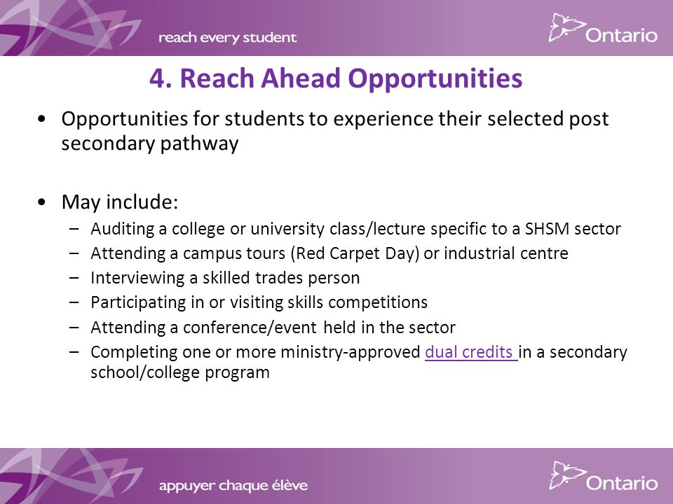 Opportunities for students to experience their selected post secondary pathway May include: –Auditing a college or university class/lecture specific to a SHSM sector –Attending a campus tours (Red Carpet Day) or industrial centre –Interviewing a skilled trades person –Participating in or visiting skills competitions –Attending a conference/event held in the sector –Completing one or more ministry-approved dual credits in a secondary school/college program 4.