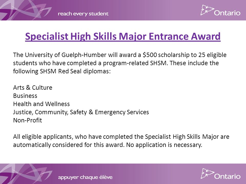 Specialist High Skills Major Entrance Award The University of Guelph-Humber will award a $500 scholarship to 25 eligible students who have completed a program-related SHSM.