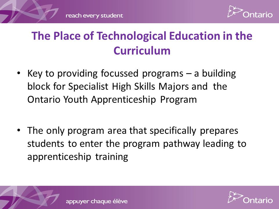 The Place of Technological Education in the Curriculum Key to providing focussed programs – a building block for Specialist High Skills Majors and the Ontario Youth Apprenticeship Program The only program area that specifically prepares students to enter the program pathway leading to apprenticeship training