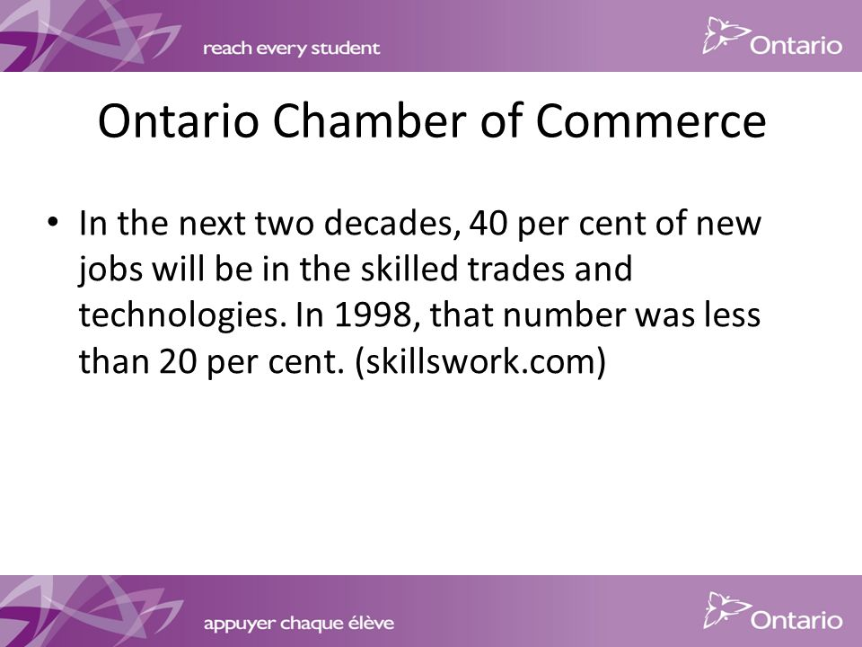 Ontario Chamber of Commerce In the next two decades, 40 per cent of new jobs will be in the skilled trades and technologies.