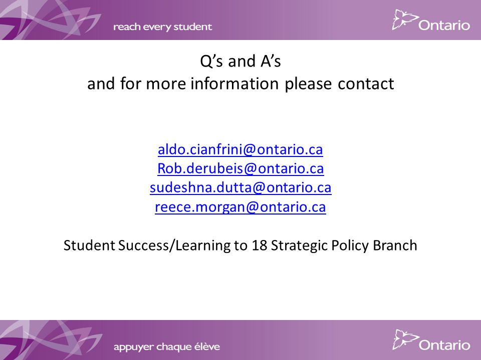 Q's and A's and for more information please contact   Student Success/Learning to 18 Strategic Policy Branch