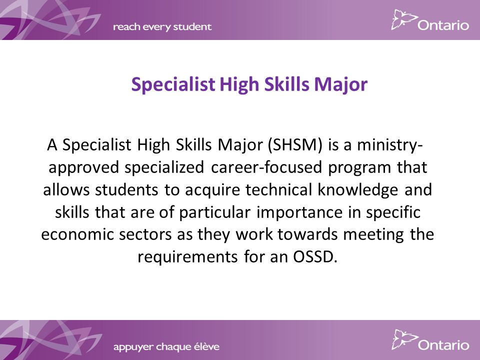Specialist High Skills Major A Specialist High Skills Major (SHSM) is a ministry- approved specialized career-focused program that allows students to acquire technical knowledge and skills that are of particular importance in specific economic sectors as they work towards meeting the requirements for an OSSD.