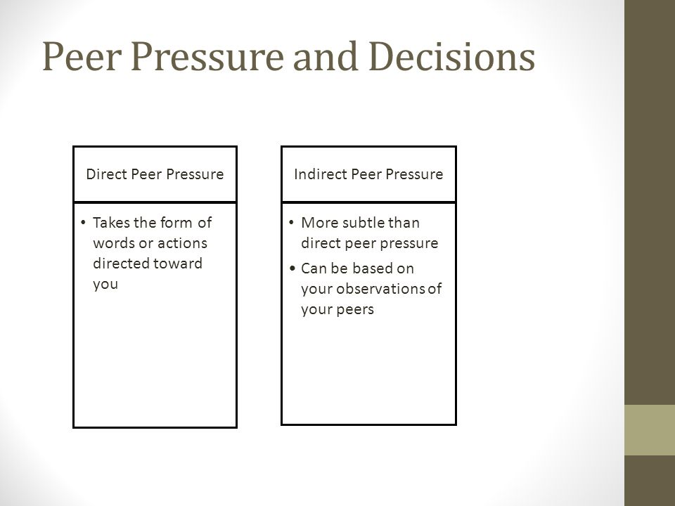 Peer Pressure and Decisions Direct Peer PressureIndirect Peer Pressure Takes the form of words or actions directed toward you More subtle than direct peer pressure Can be based on your observations of your peers