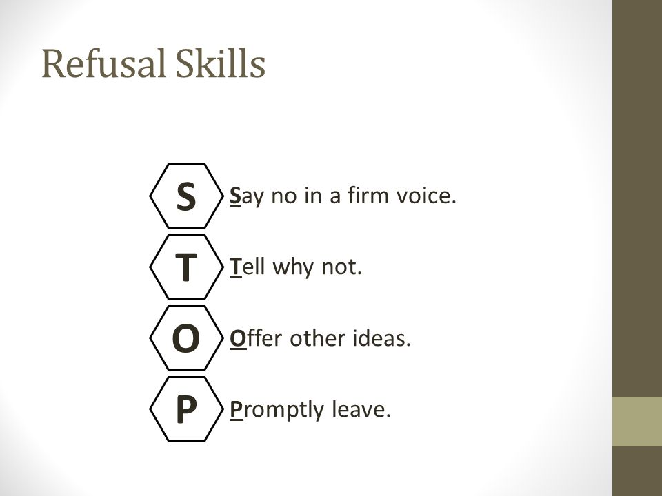 Refusal Skills S T O P Say no in a firm voice. Tell why not. Offer other ideas. Promptly leave.