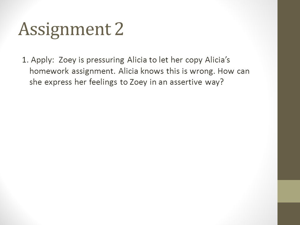 Assignment 2 1. Apply: Zoey is pressuring Alicia to let her copy Alicia's homework assignment.
